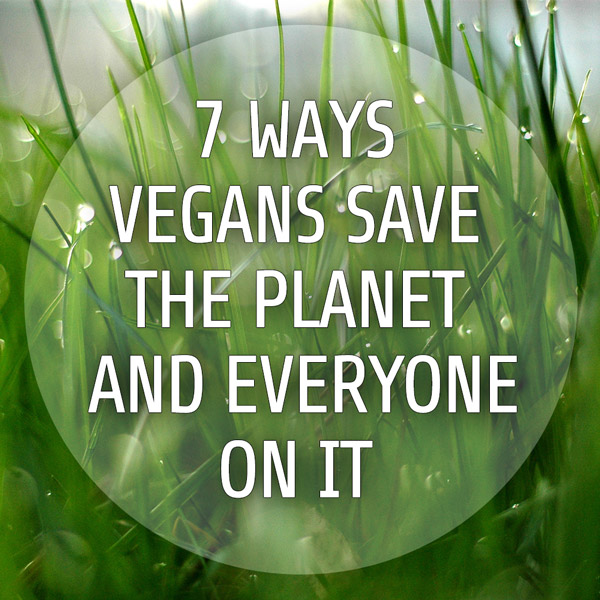 7 Ways Vegans Save The Planet